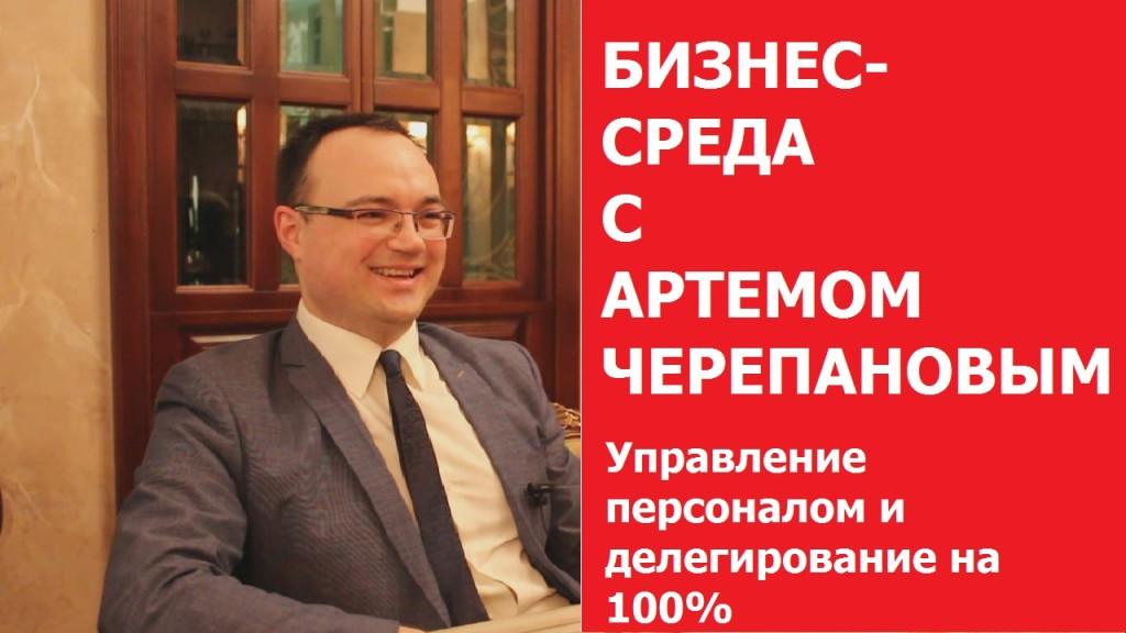 УПРАВЛЕНИЕ ПЕРСОНАЛОМ И ДЕЛЕГИРОВАНИЕ НА 100 Бизнес-среда с Артемом Черепановым выпуск 6